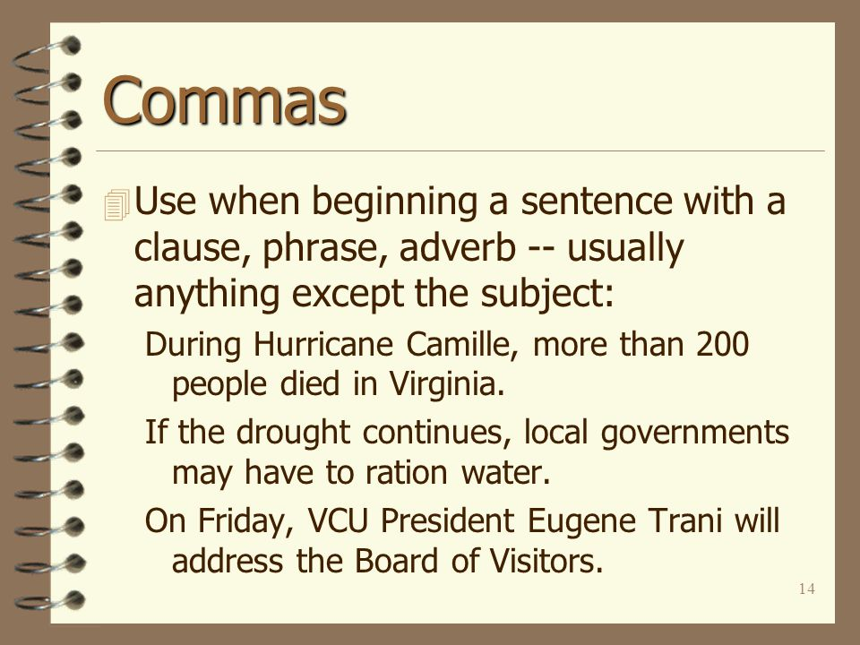 14 Commas 4 Use when beginning a sentence with a clause, phrase, adverb -- usually anything except the subject: During Hurricane Camille, more than 200 people died in Virginia.