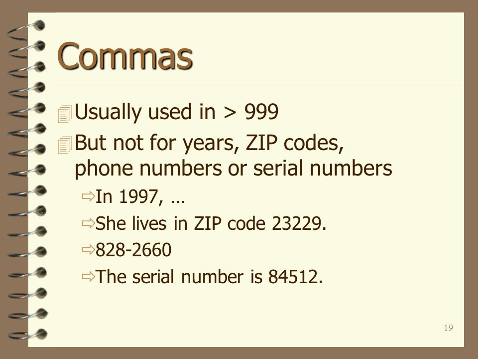 19 Commas 4 Usually used in > 999 4 But not for years, ZIP codes, phone numbers or serial numbers  In 1997, …  She lives in ZIP code 23229.