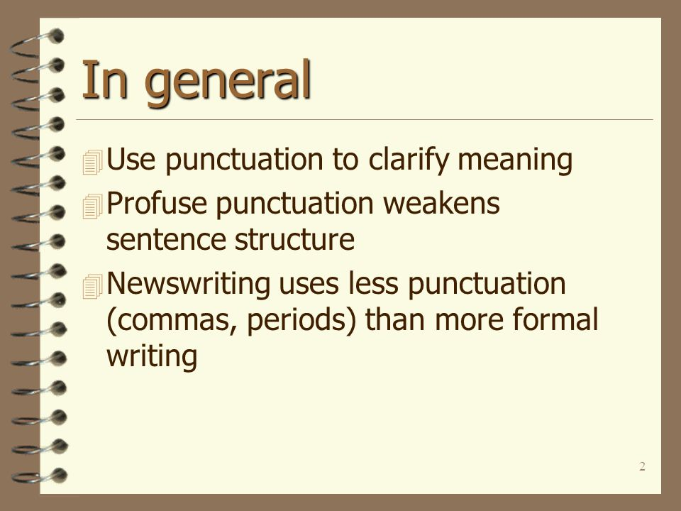 2 In general 4 Use punctuation to clarify meaning 4 Profuse punctuation weakens sentence structure 4 Newswriting uses less punctuation (commas, periods) than more formal writing