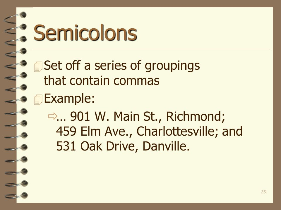 29 Semicolons 4 Set off a series of groupings that contain commas 4 Example:  … 901 W.