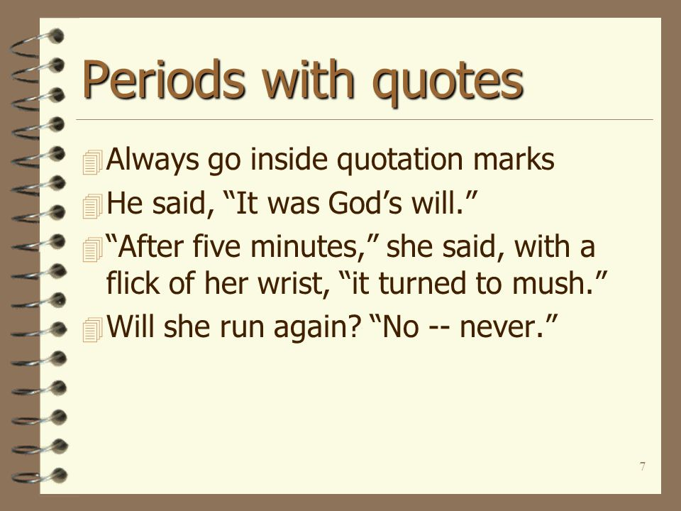 7 Periods with quotes 4 Always go inside quotation marks 4 He said, It was God's will. 4 After five minutes, she said, with a flick of her wrist, it turned to mush. 4 Will she run again.