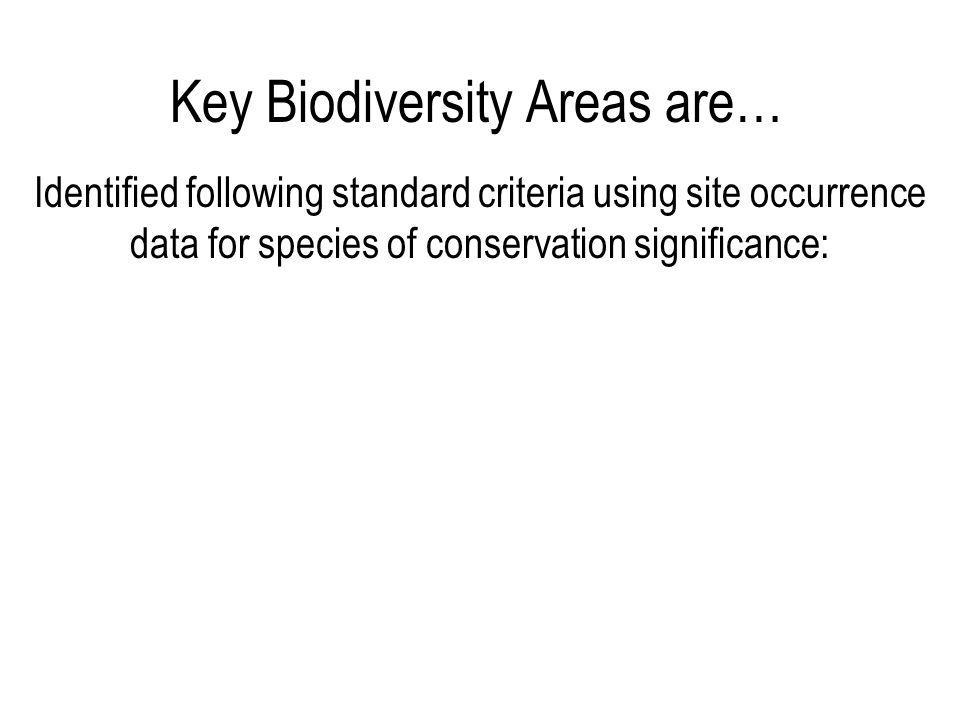 Key Biodiversity Areas are… Identified following standard criteria using site occurrence data for species of conservation significance: