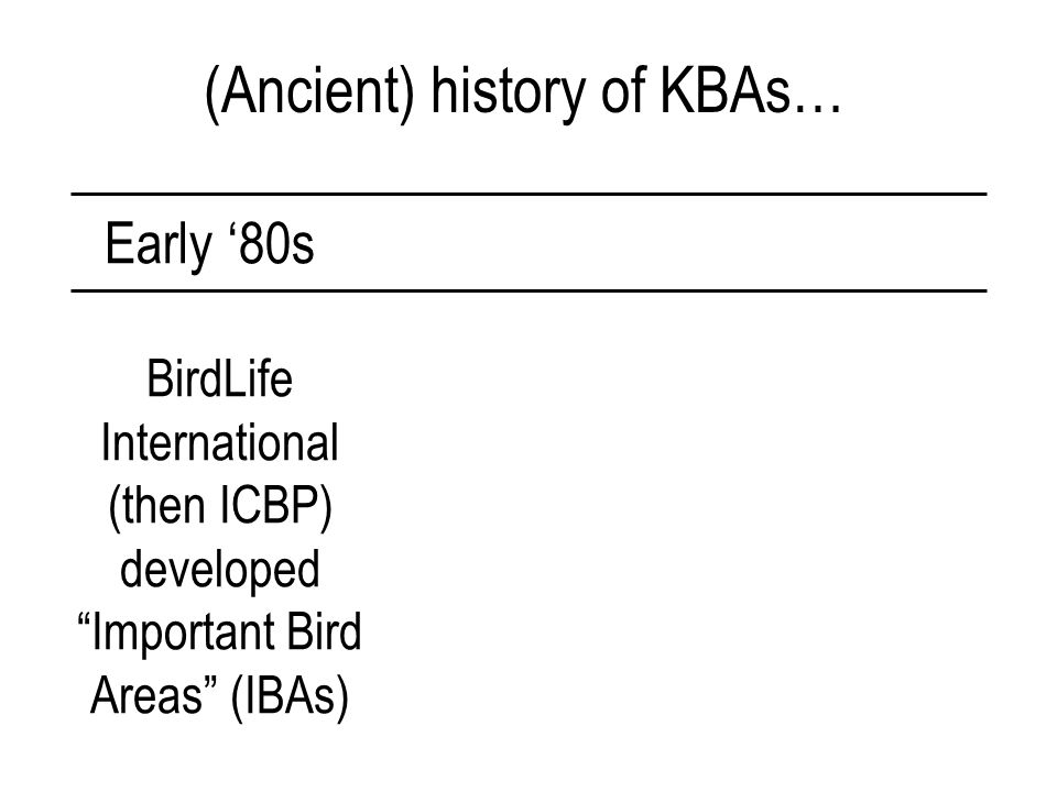 (Ancient) history of KBAs… Early '80s BirdLife International (then ICBP) developed Important Bird Areas (IBAs)