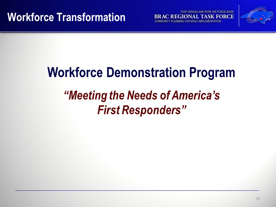 Workforce Transformation 16 Workforce Demonstration Program Meeting the Needs of America's First Responders