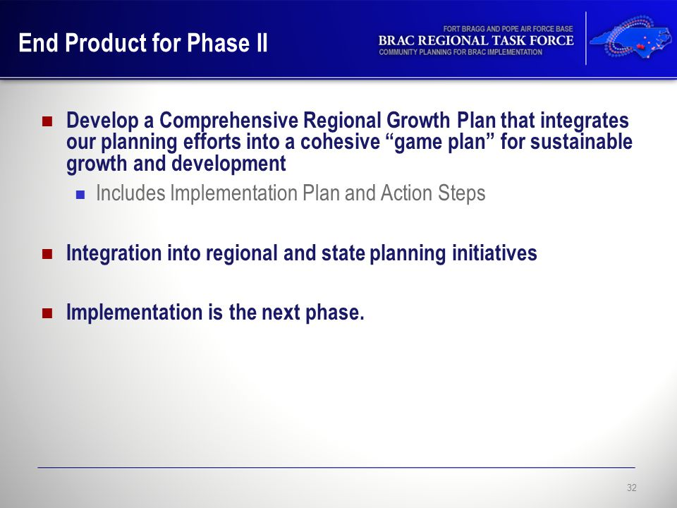 End Product for Phase II Develop a Comprehensive Regional Growth Plan that integrates our planning efforts into a cohesive game plan for sustainable growth and development Includes Implementation Plan and Action Steps Integration into regional and state planning initiatives Implementation is the next phase.