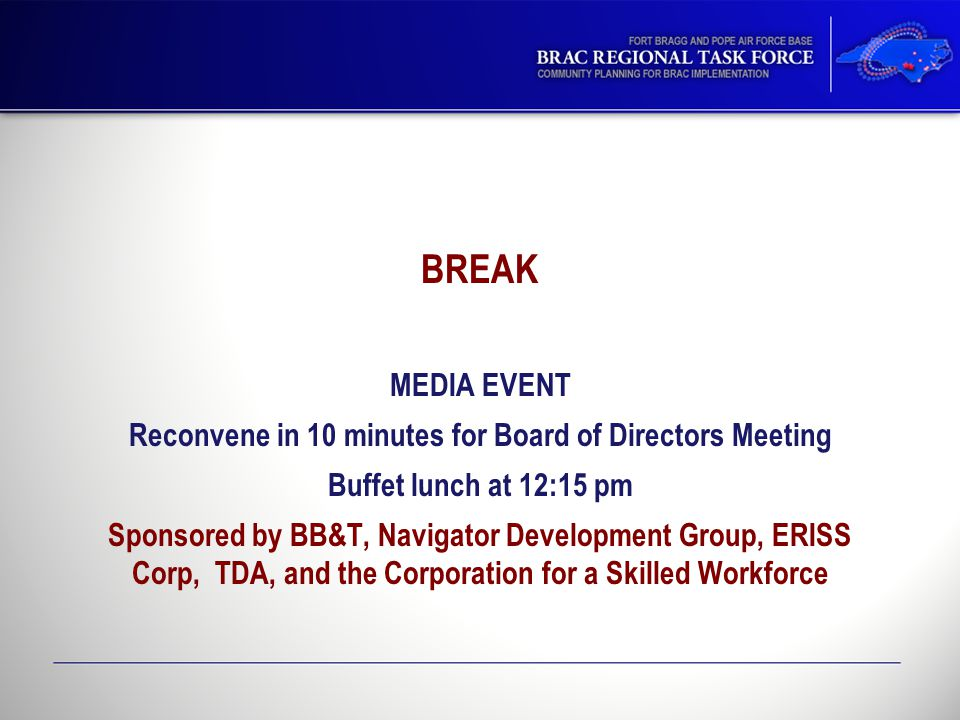 BREAK MEDIA EVENT Reconvene in 10 minutes for Board of Directors Meeting Buffet lunch at 12:15 pm Sponsored by BB&T, Navigator Development Group, ERISS Corp, TDA, and the Corporation for a Skilled Workforce