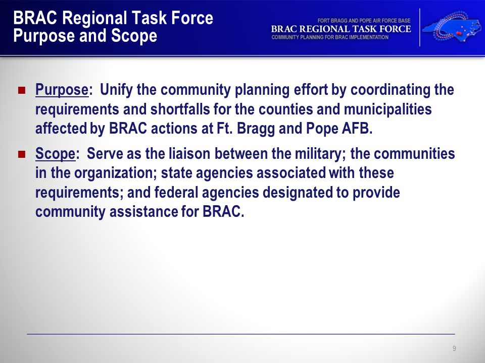 BRAC Regional Task Force Purpose and Scope Purpose: Unify the community planning effort by coordinating the requirements and shortfalls for the counties and municipalities affected by BRAC actions at Ft.