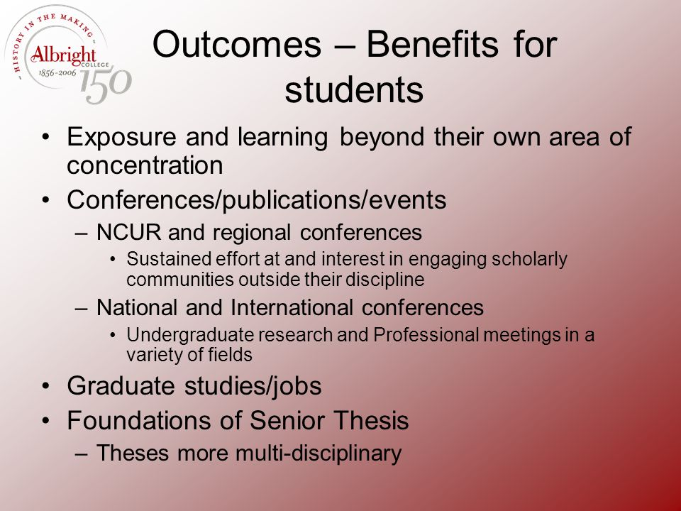 Outcomes – Benefits for students Exposure and learning beyond their own area of concentration Conferences/publications/events –NCUR and regional confe