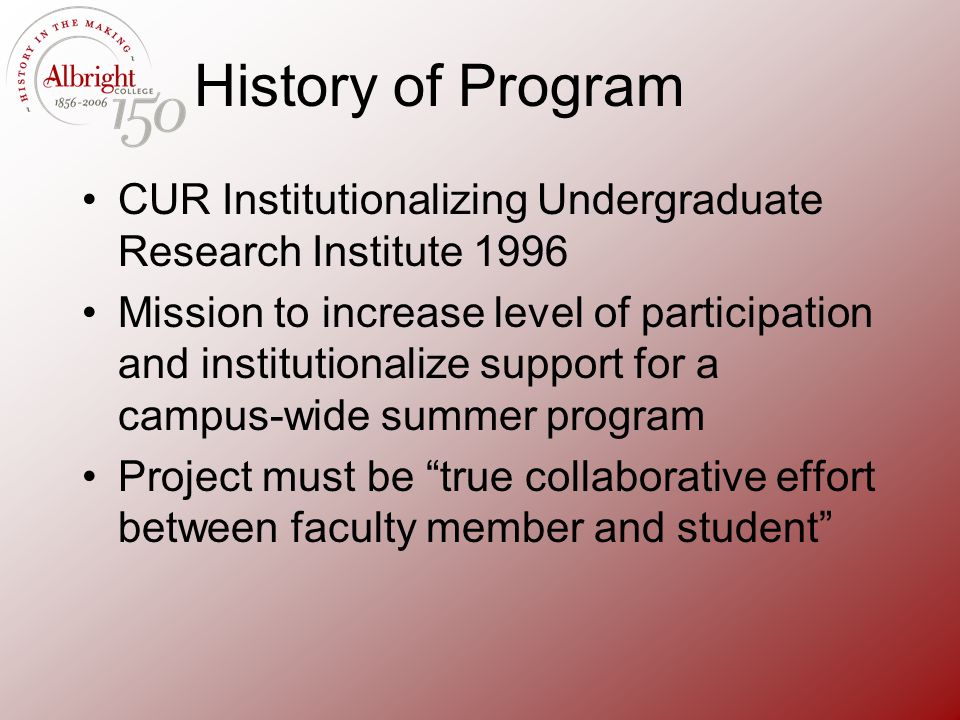 History of Program CUR Institutionalizing Undergraduate Research Institute 1996 Mission to increase level of participation and institutionalize suppor
