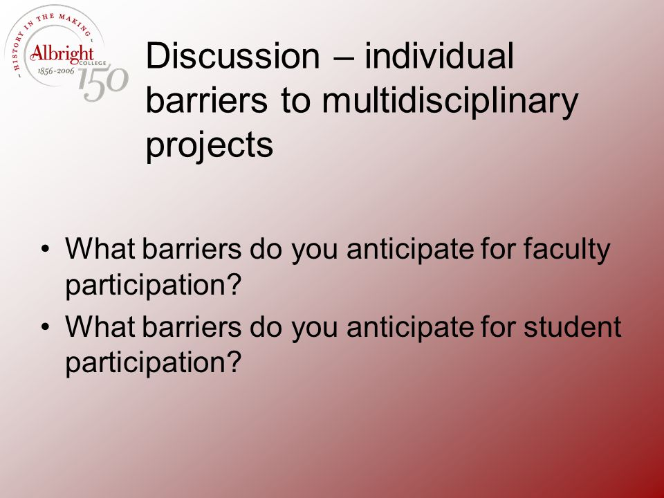 Discussion – individual barriers to multidisciplinary projects What barriers do you anticipate for faculty participation? What barriers do you anticip