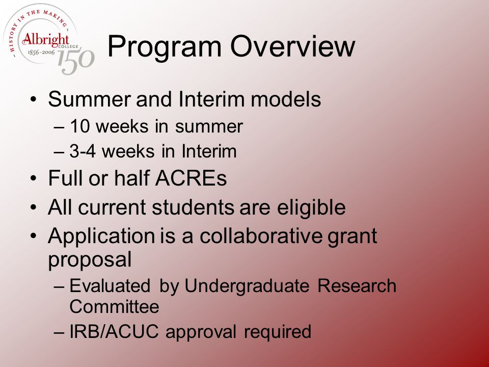 Program Overview Summer and Interim models –10 weeks in summer –3-4 weeks in Interim Full or half ACREs All current students are eligible Application