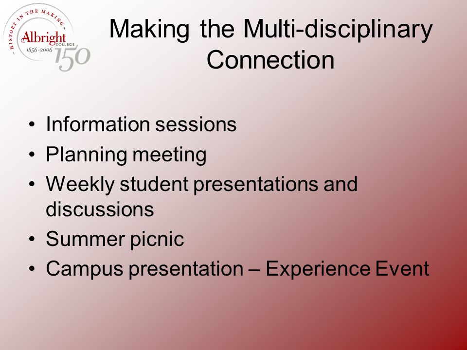 Making the Multi-disciplinary Connection Information sessions Planning meeting Weekly student presentations and discussions Summer picnic Campus prese