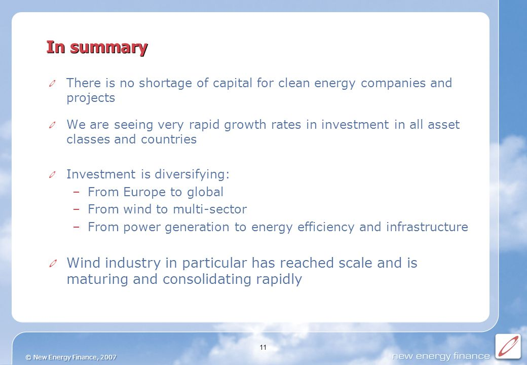 © New Energy Finance, 2007 11 In summary There is no shortage of capital for clean energy companies and projects We are seeing very rapid growth rates in investment in all asset classes and countries Investment is diversifying: –From Europe to global –From wind to multi-sector –From power generation to energy efficiency and infrastructure Wind industry in particular has reached scale and is maturing and consolidating rapidly