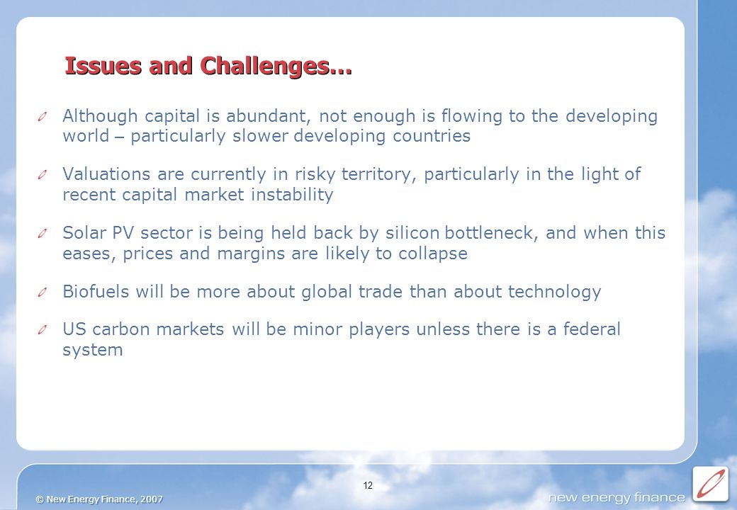© New Energy Finance, 2007 12 Issues and Challenges… Although capital is abundant, not enough is flowing to the developing world – particularly slower developing countries Valuations are currently in risky territory, particularly in the light of recent capital market instability Solar PV sector is being held back by silicon bottleneck, and when this eases, prices and margins are likely to collapse Biofuels will be more about global trade than about technology US carbon markets will be minor players unless there is a federal system