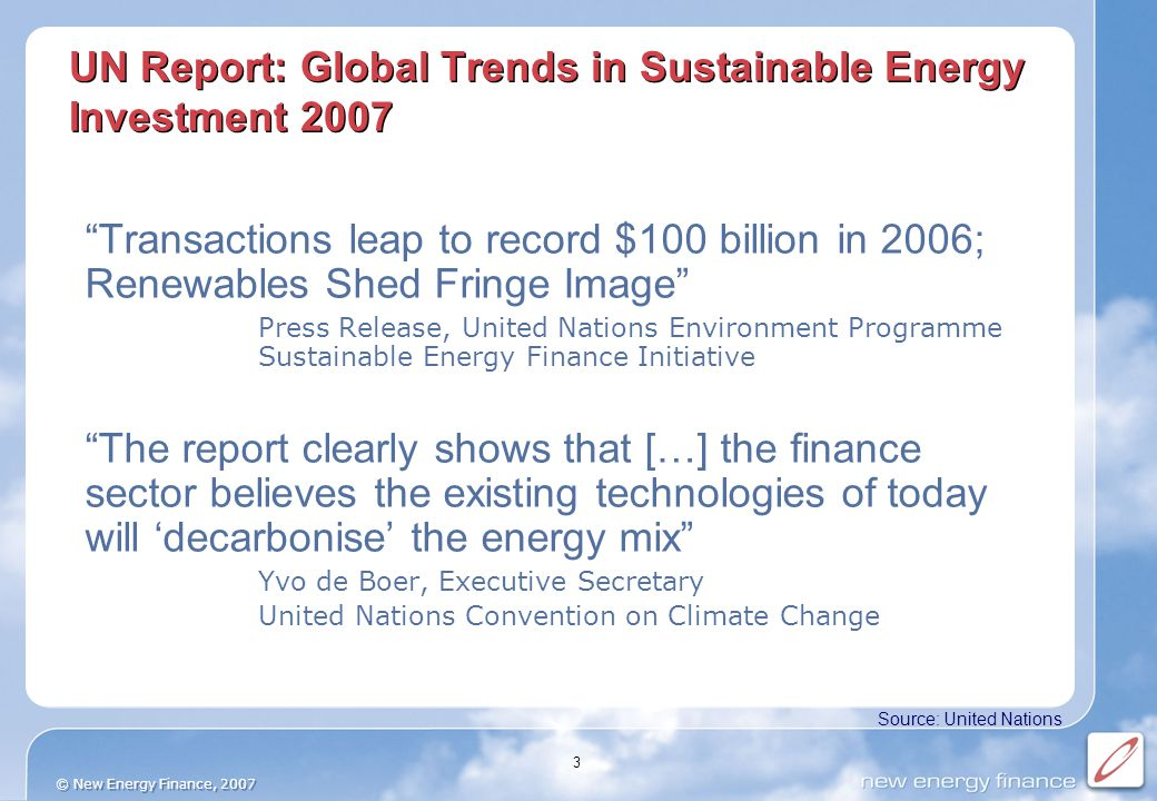 © New Energy Finance, 2007 3 UN Report: Global Trends in Sustainable Energy Investment 2007 Transactions leap to record $100 billion in 2006; Renewables Shed Fringe Image Press Release, United Nations Environment Programme Sustainable Energy Finance Initiative The report clearly shows that […] the finance sector believes the existing technologies of today will 'decarbonise' the energy mix Yvo de Boer, Executive Secretary United Nations Convention on Climate Change Source: United Nations