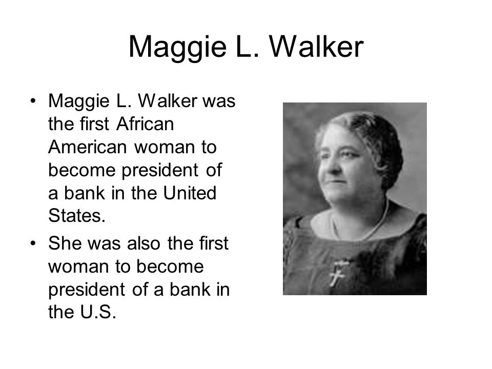 Maggie L. Walker Maggie L. Walker was the first African American woman to become president of a bank in the United States. She was also the first woma