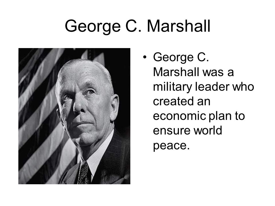 George C. Marshall George C. Marshall was a military leader who created an economic plan to ensure world peace.