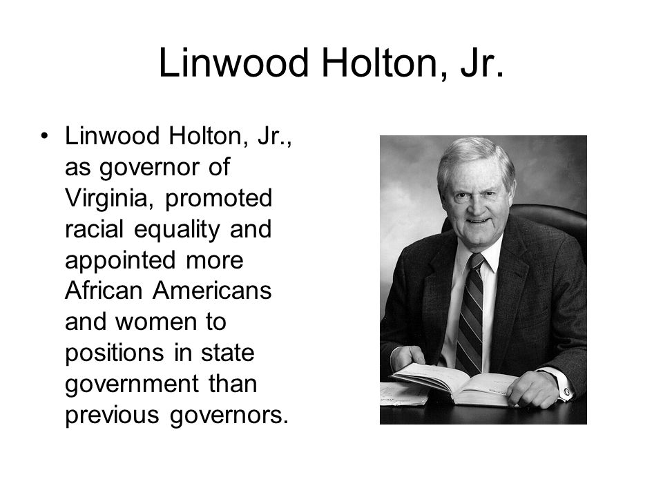Linwood Holton, Jr. Linwood Holton, Jr., as governor of Virginia, promoted racial equality and appointed more African Americans and women to positions