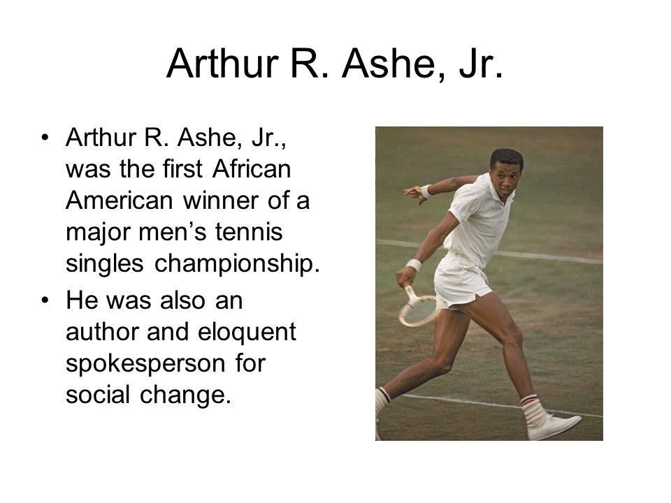 Arthur R. Ashe, Jr. Arthur R. Ashe, Jr., was the first African American winner of a major men's tennis singles championship. He was also an author and