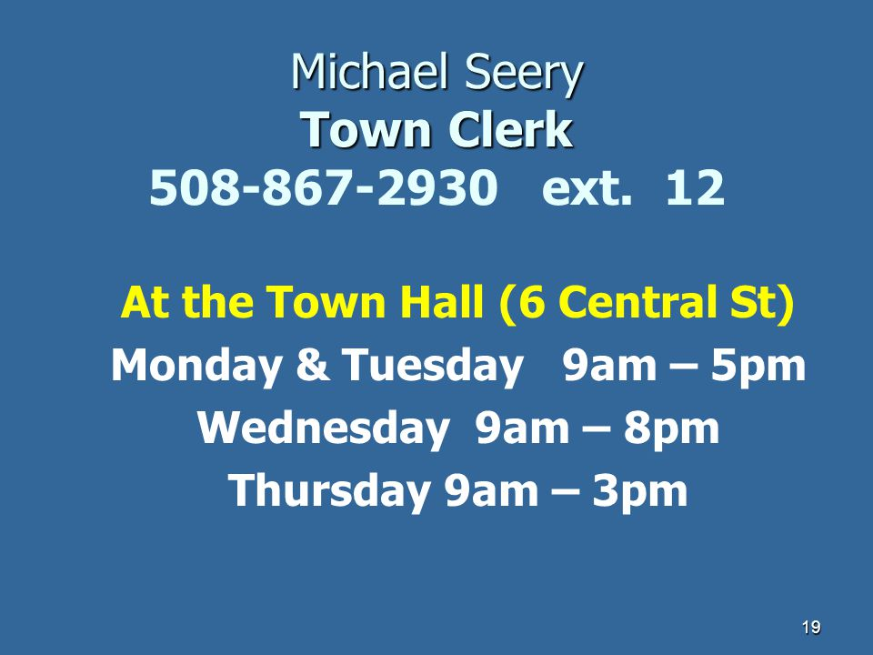 19 Michael Seery Town Clerk Michael Seery Town Clerk 508-867-2930 ext. 12 At the Town Hall (6 Central St) Monday & Tuesday 9am – 5pm Wednesday 9am – 8