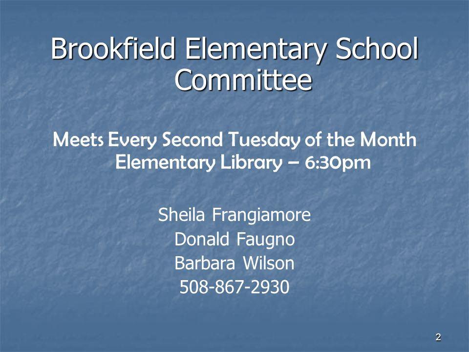 2 Brookfield Elementary School Committee Meets Every Second Tuesday of the Month Elementary Library – 6:30pm Sheila Frangiamore Donald Faugno Barbara Wilson 508-867-2930