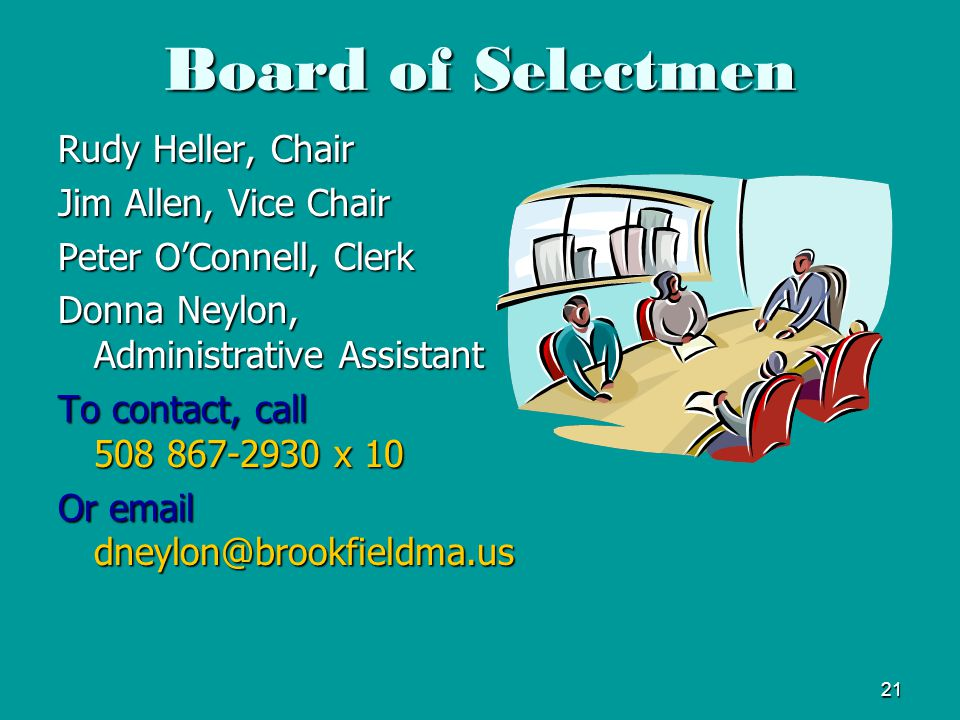 21 Board of Selectmen Rudy Heller, Chair Jim Allen, Vice Chair Peter O'Connell, Clerk Donna Neylon, Administrative Assistant To contact, call 508 867-2930 x 10 Or email dneylon@brookfieldma.us