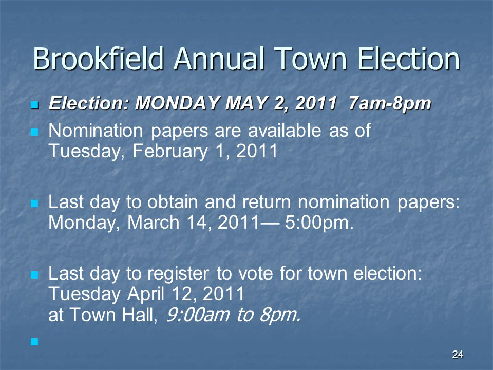 24 Brookfield Annual Town Election Election: MONDAY MAY 2, 2011 7am-8pm Election: MONDAY MAY 2, 2011 7am-8pm Nomination papers are available as of Tuesday, February 1, 2011 Last day to obtain and return nomination papers: Monday, March 14, 2011— 5:00pm.