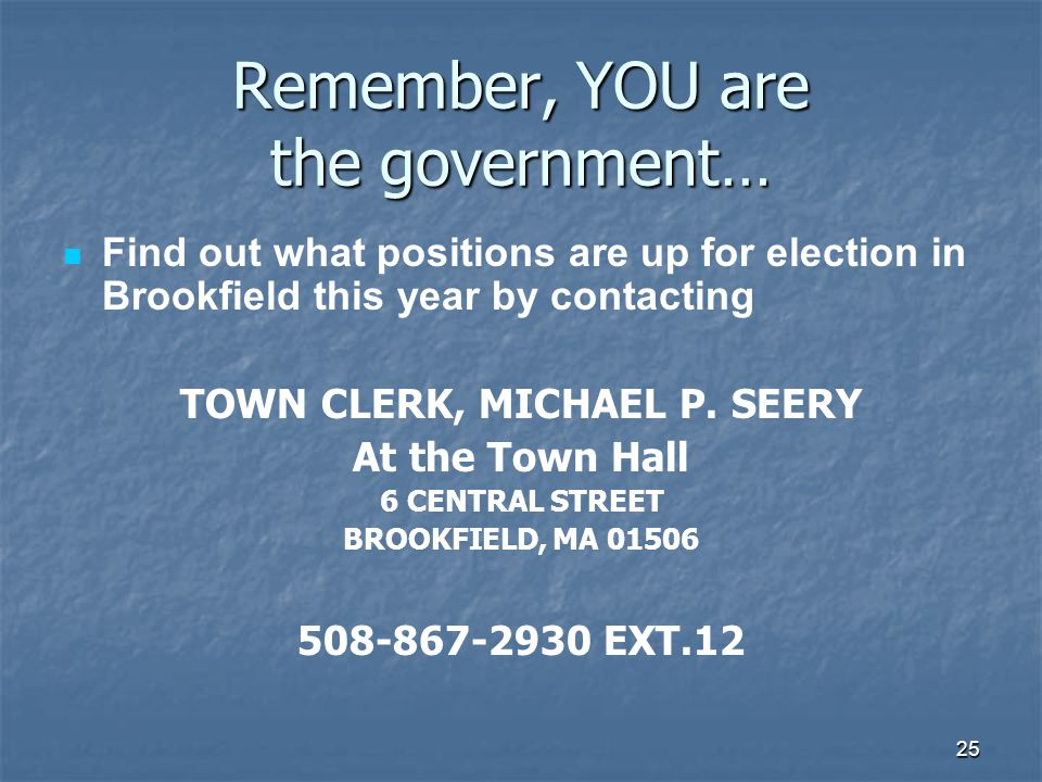 25 Remember, YOU are the government… Find out what positions are up for election in Brookfield this year by contacting TOWN CLERK, MICHAEL P.