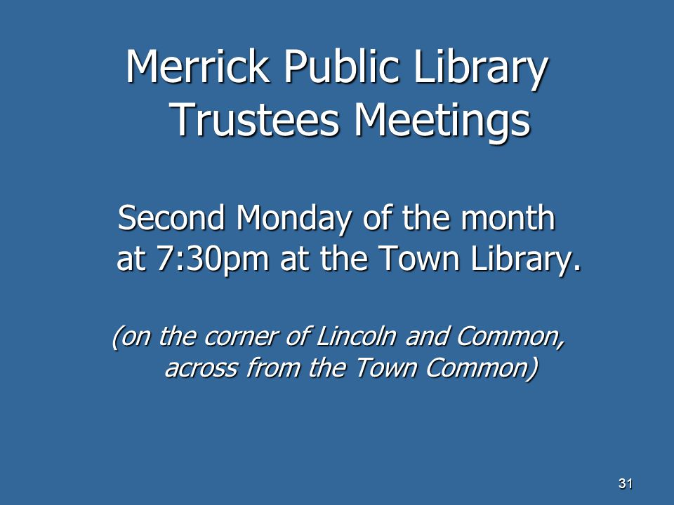 31 Merrick Public Library Trustees Meetings Second Monday of the month at 7:30pm at the Town Library.