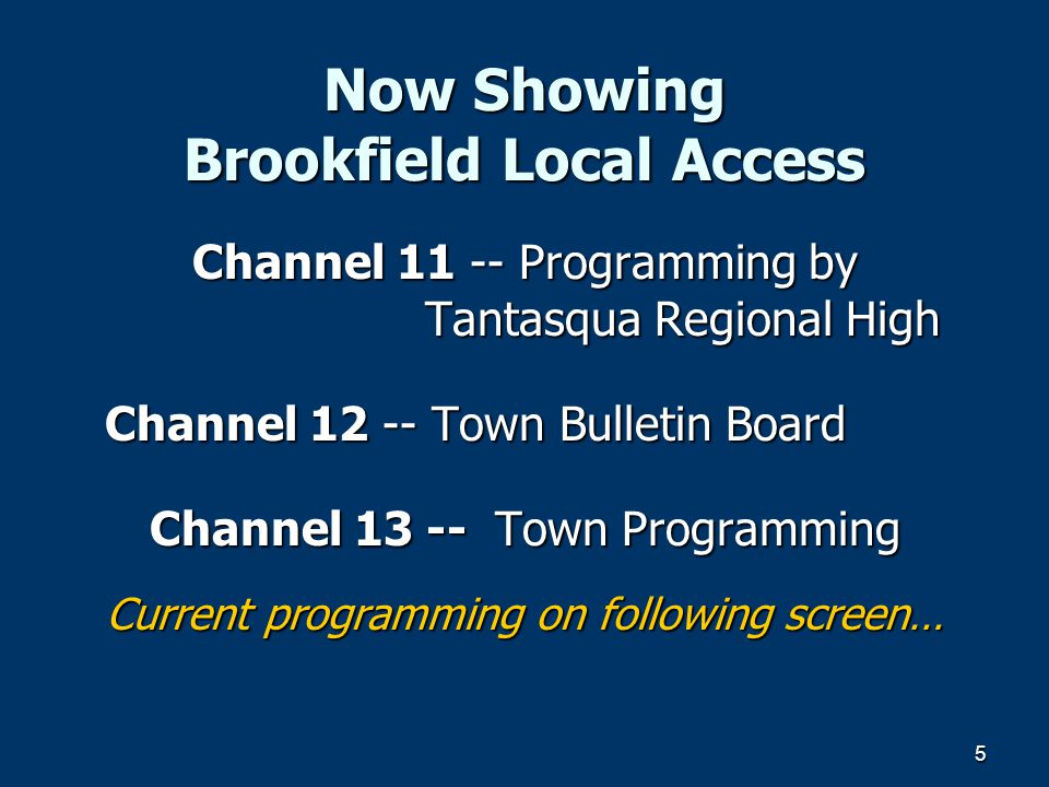 5 Now Showing Brookfield Local Access Channel 11 -- Programming by Tantasqua Regional High Channel 12 -- Town Bulletin Board Channel 13 -- Town Programming Current programming on following screen…