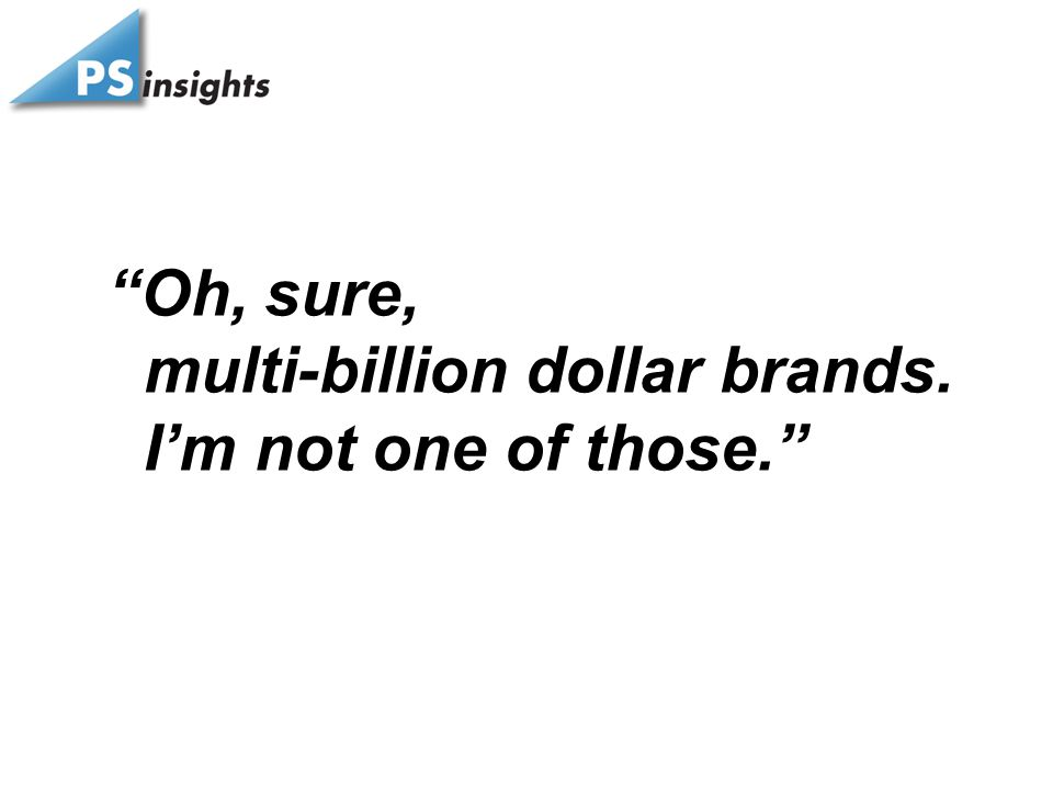 """Oh, sure, multi-billion dollar brands. I'm not one of those."""