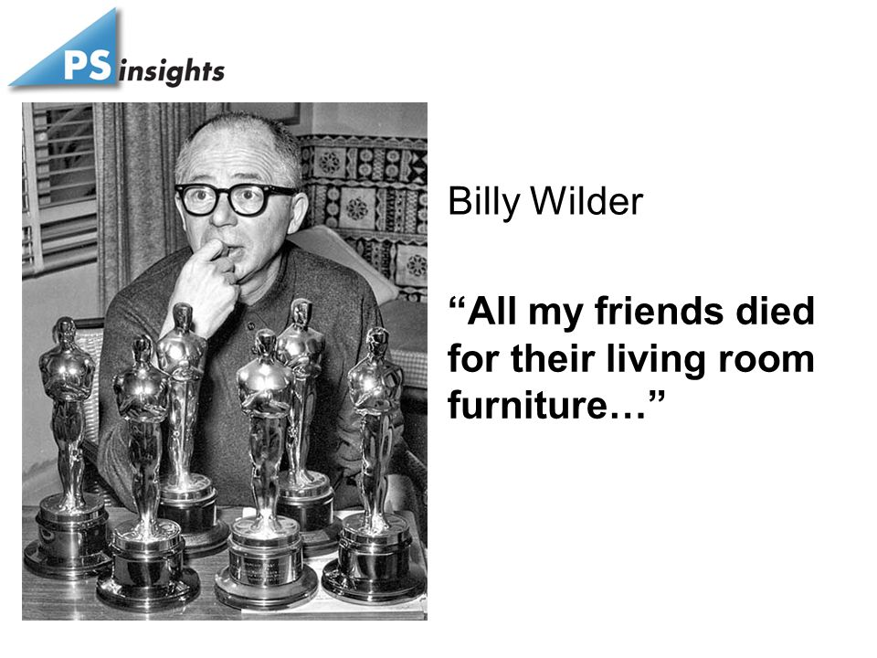 """All my friends died for their living room furniture…"" Billy Wilder"