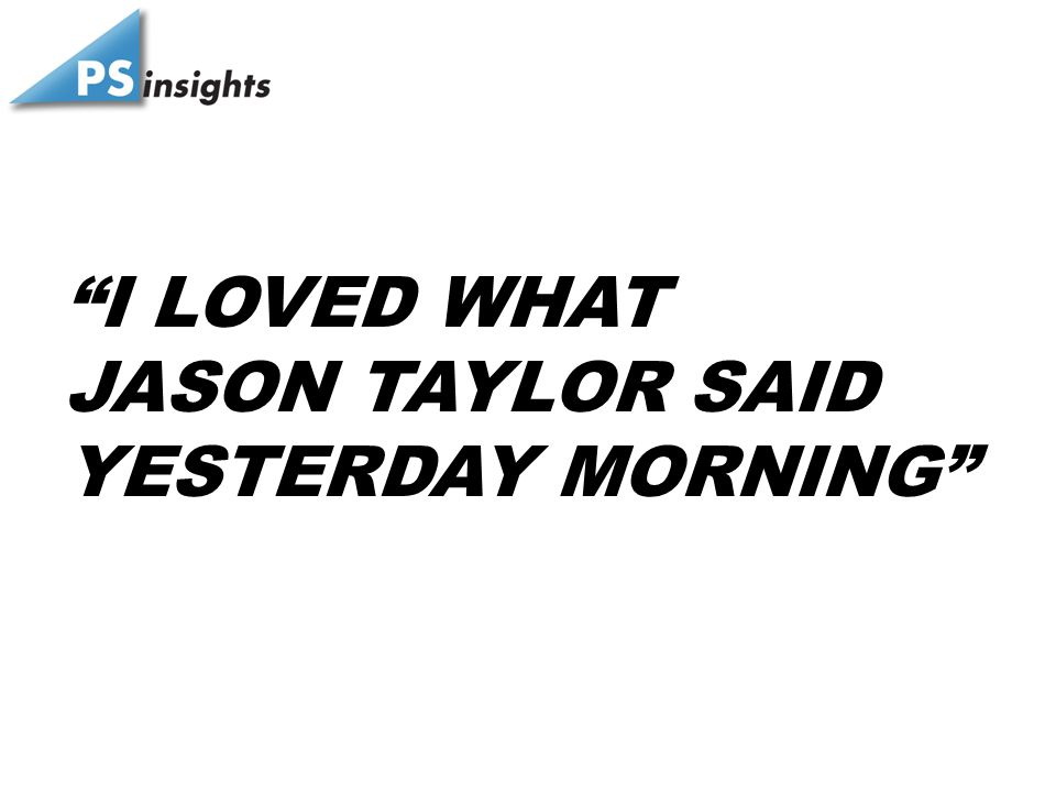 I LOVED WHAT JASON TAYLOR SAID YESTERDAY MORNING