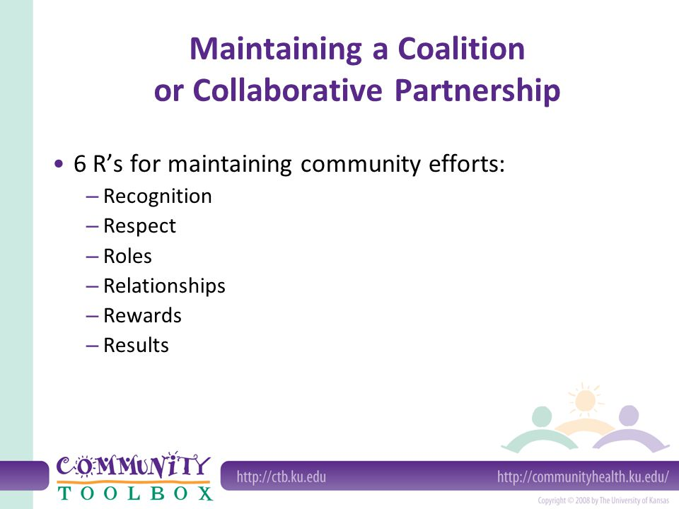 Maintaining a Coalition or Collaborative Partnership 6 R's for maintaining community efforts: – Recognition – Respect – Roles – Relationships – Reward