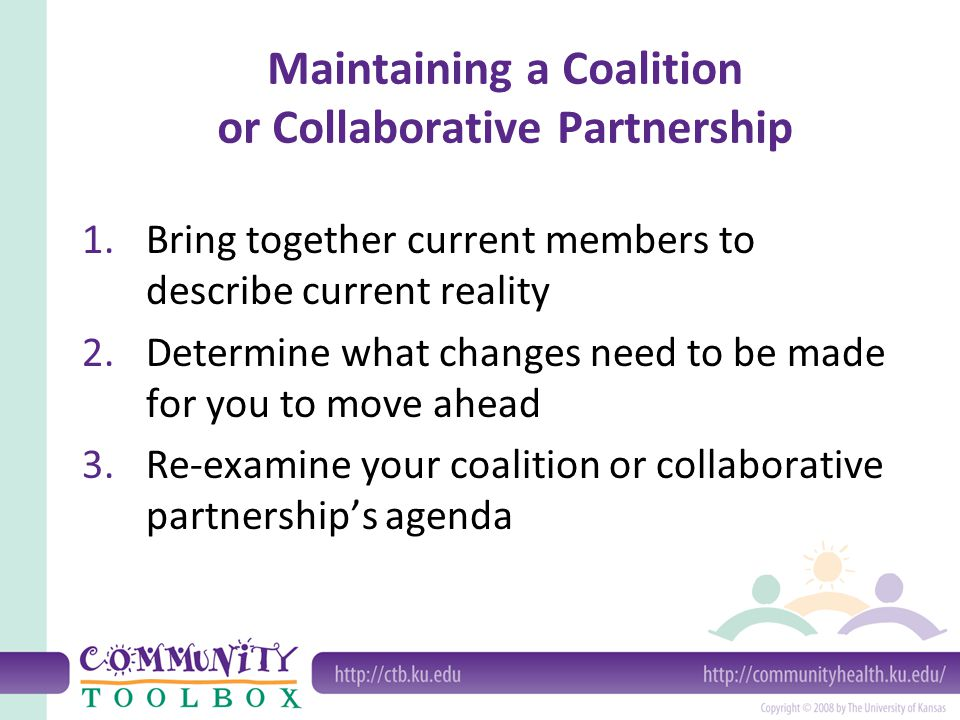 Maintaining a Coalition or Collaborative Partnership 1.Bring together current members to describe current reality 2.Determine what changes need to be