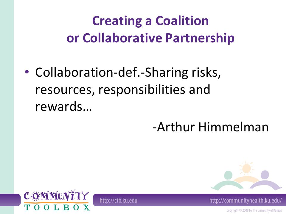 Creating a Coalition or Collaborative Partnership It is better to be part of a great whole then to be the whole of a small part. --Frederick Douglass