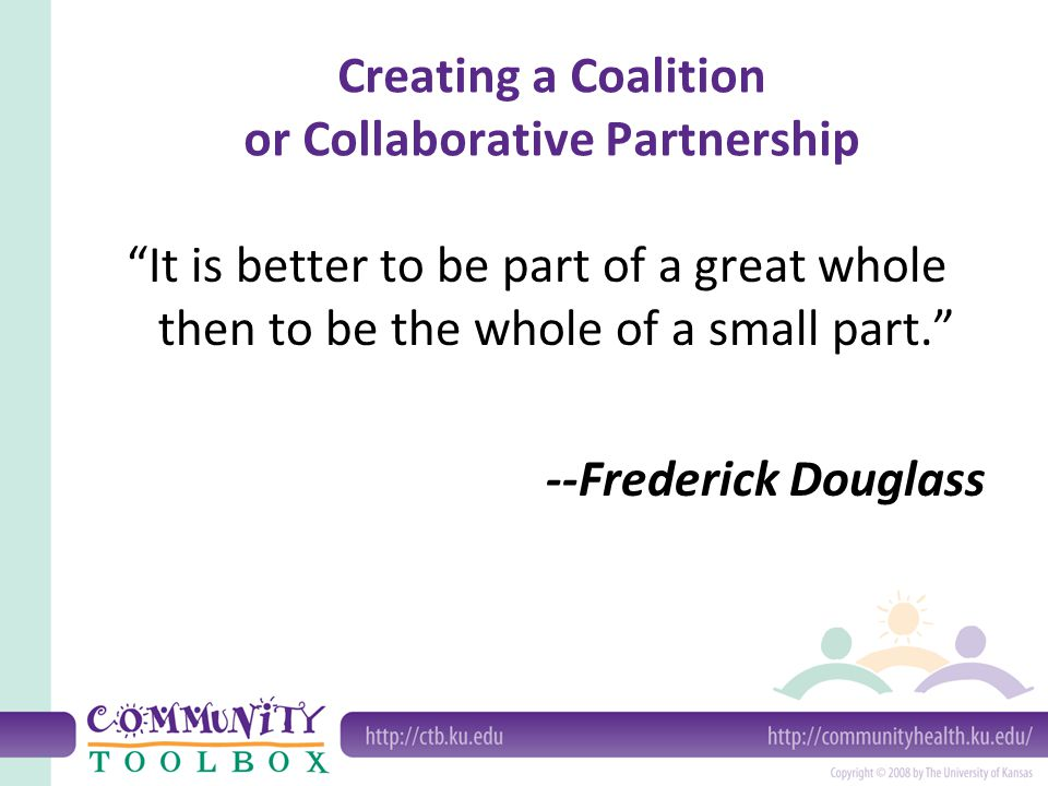 Determining the conditions for starting a coalition or partnership Why start a coalition.