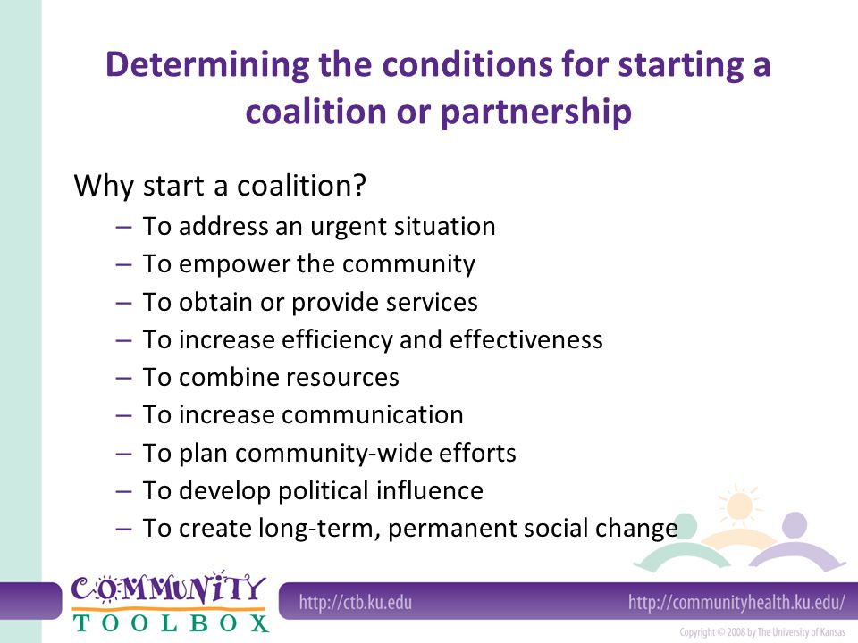 Determining the conditions for starting a coalition or partnership Why start a coalition? – To address an urgent situation – To empower the community