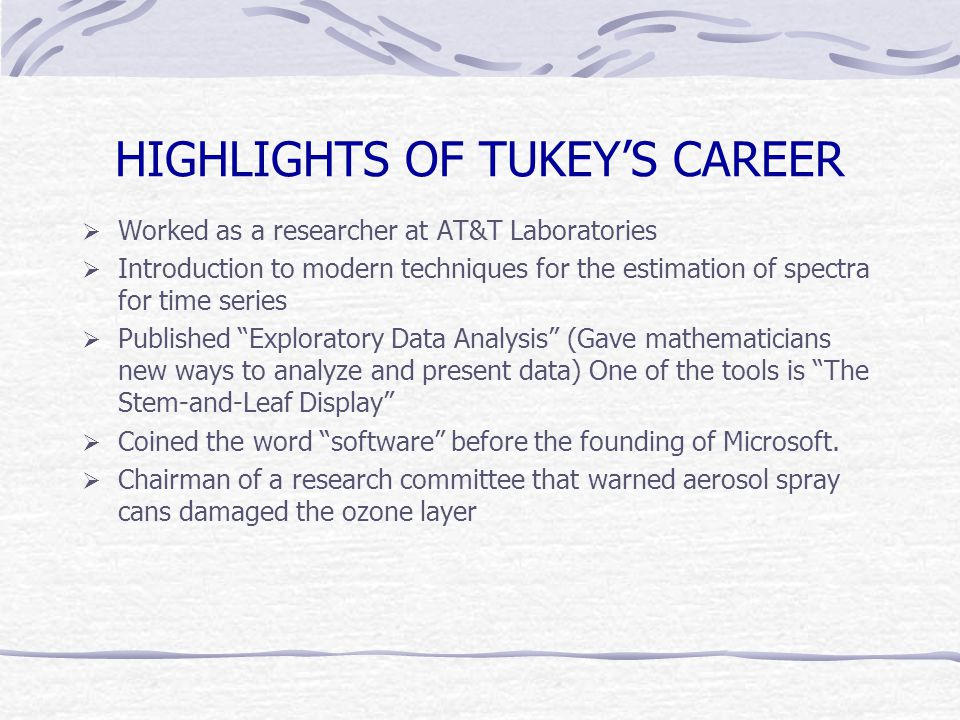 HIGHLIGHTS OF TUKEY'S CAREER  Worked as a researcher at AT&T Laboratories  Introduction to modern techniques for the estimation of spectra for time series  Published Exploratory Data Analysis (Gave mathematicians new ways to analyze and present data) One of the tools is The Stem-and-Leaf Display  Coined the word software before the founding of Microsoft.