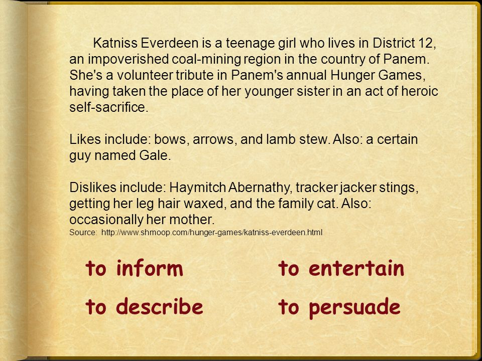 to informto entertain to describeto persuade Katniss Everdeen is a teenage girl who lives in District 12, an impoverished coal-mining region in the country of Panem.