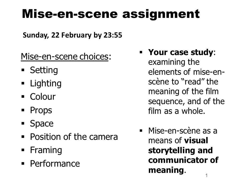 Mise-en-scene assignment Mise-en-scene choices:  Setting  Lighting  Colour  Props  Space  Position of the camera  Framing  Performance 1  Your case study: examining the elements of mise-en- scène to read the meaning of the film sequence, and of the film as a whole.