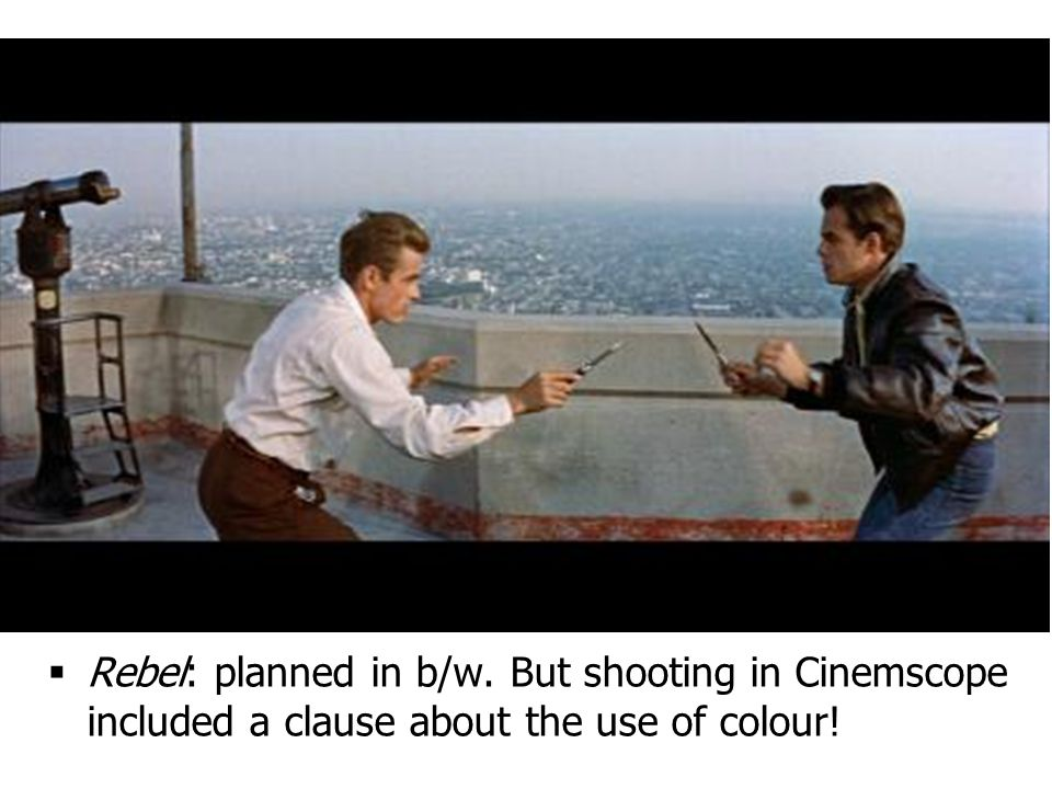  Rebel: planned in b/w. But shooting in Cinemscope included a clause about the use of colour!