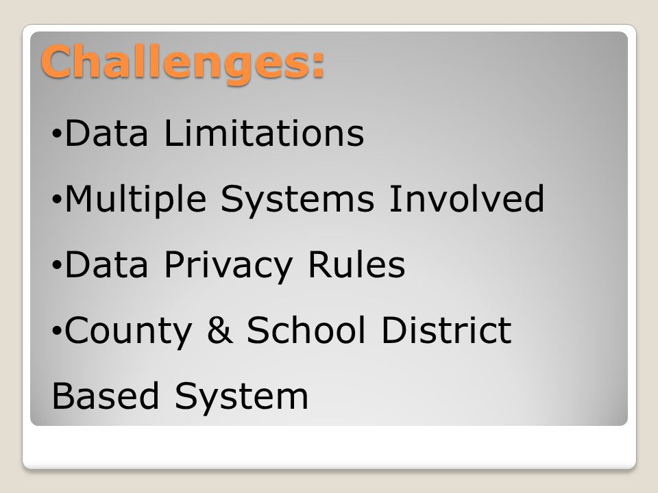Challenges: Data Limitations Multiple Systems Involved Data Privacy Rules County & School District Based System