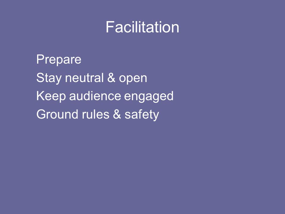 Facilitation Prepare Stay neutral & open Keep audience engaged Ground rules & safety