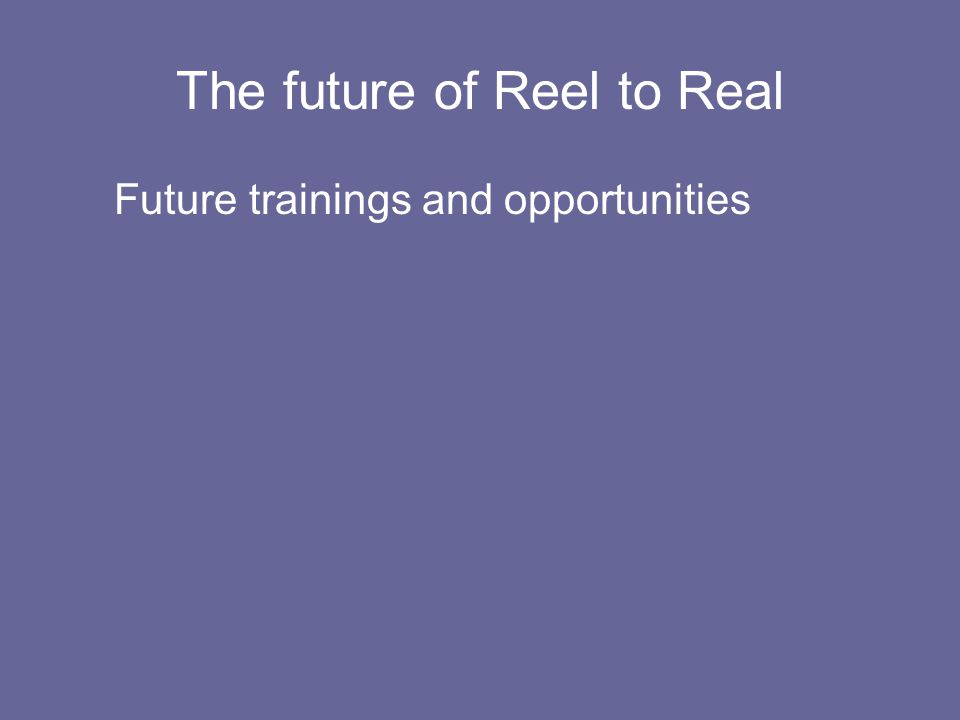 The future of Reel to Real Future trainings and opportunities