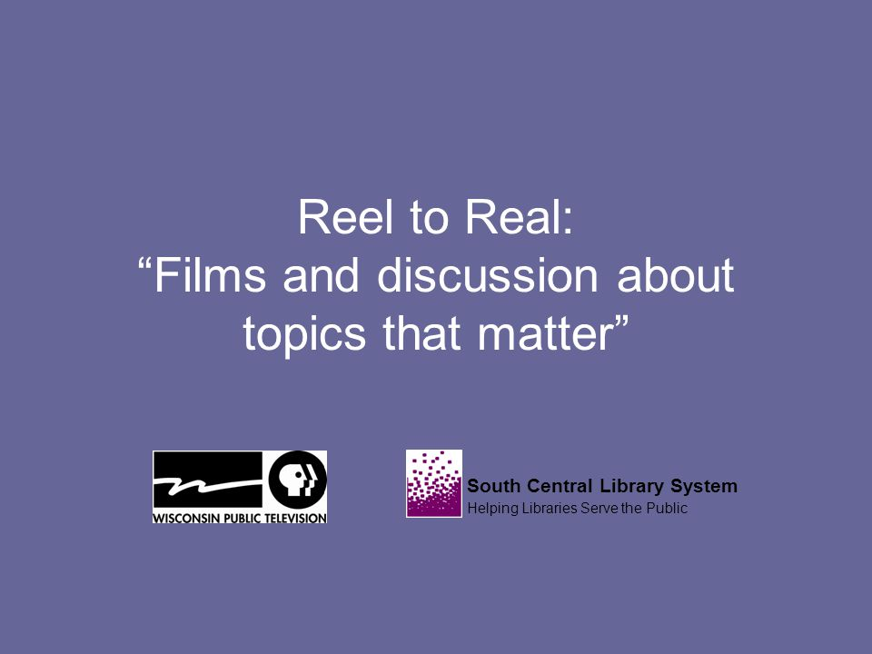 Reel to Real: Films and discussion about topics that matter South Central Library System Helping Libraries Serve the Public