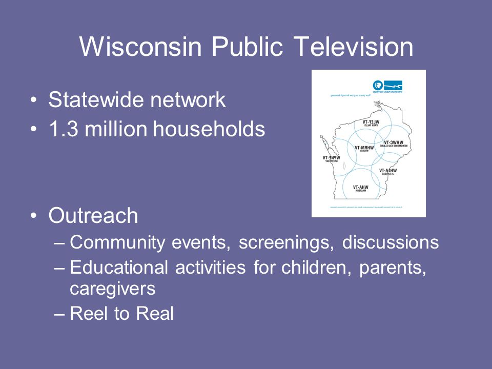 Wisconsin Public Television Statewide network 1.3 million households Outreach –Community events, screenings, discussions –Educational activities for children, parents, caregivers –Reel to Real