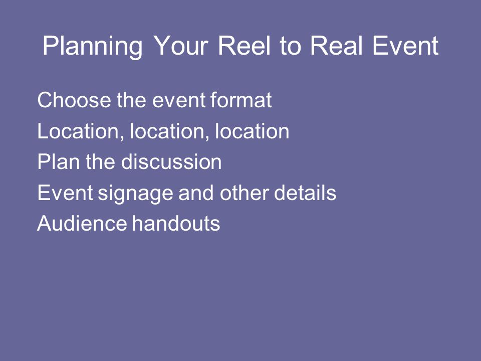Planning Your Reel to Real Event Choose the event format Location, location, location Plan the discussion Event signage and other details Audience handouts