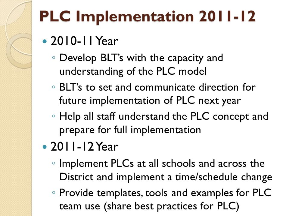 PLC Implementation 2011-12 2010-11 Year ◦ Develop BLT's with the capacity and understanding of the PLC model ◦ BLT's to set and communicate direction for future implementation of PLC next year ◦ Help all staff understand the PLC concept and prepare for full implementation 2011-12 Year ◦ Implement PLCs at all schools and across the District and implement a time/schedule change ◦ Provide templates, tools and examples for PLC team use (share best practices for PLC)