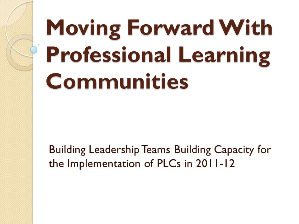 Moving Forward With Professional Learning Communities Building Leadership Teams Building Capacity for the Implementation of PLCs in 2011-12